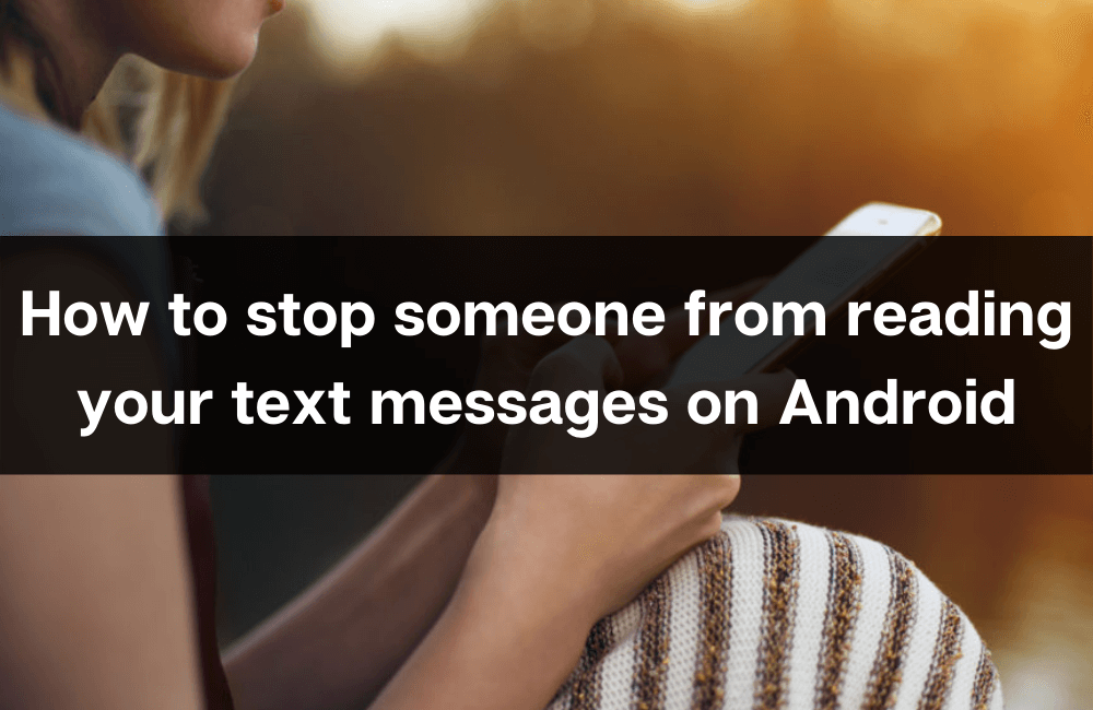 How to stop someone from reading your text messages on Android