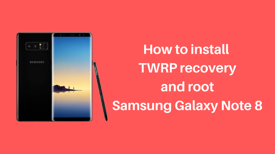 How to install TWRP recovery and root Samsung Galaxy Note 8